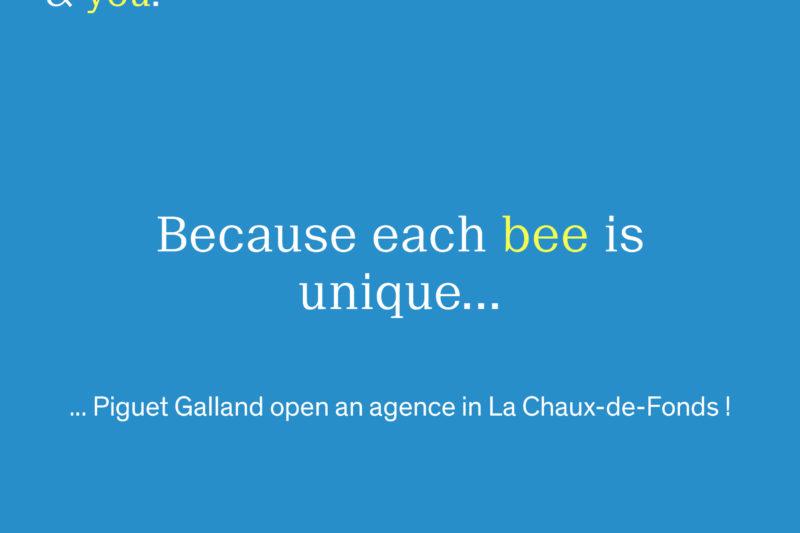 Because each bee is unique... Piguet Galland will open an agency in La Chaux-de-Fonds on August 2, 2021!